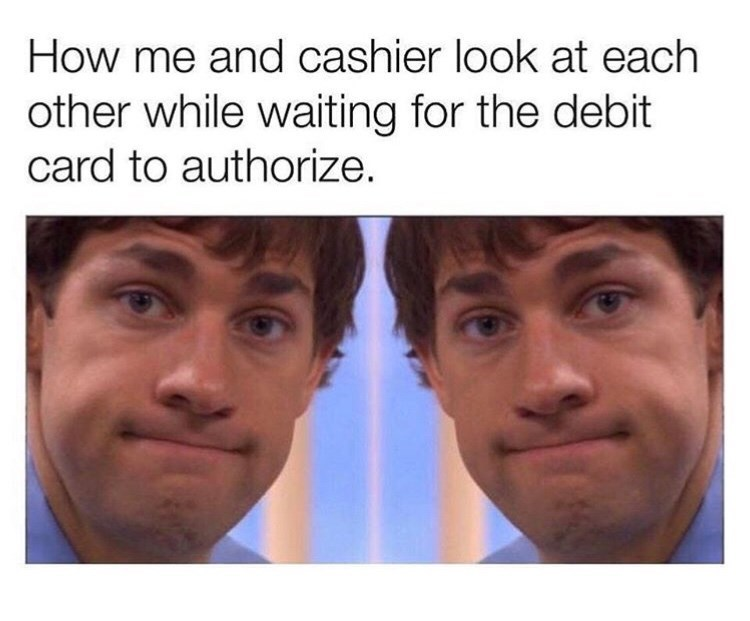 Face - How me and cashier look at each other while waiting for the debit card to authorize.