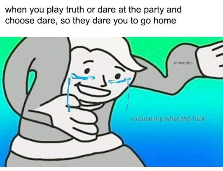 Cartoon - when you play truth or dare at the party and choose dare, so they dare you to go home u/mixodes excuse me what the fück