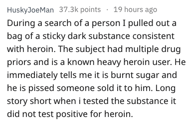 Text - HuskyJoeMan 37.3k points 19 hours ago During a search of a person I pulled out a bag of a sticky dark substance consistent with heroin. The subject had multiple drug priors and is a known heavy heroin user. He immediately tells me it is burnt sugar and he is pissed someone sold it to him. Long story short when i tested the substance it did not test positive for heroin.