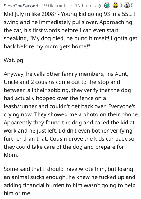 """Text - SlovoTheSecond 19.0k points 17 hours ago 3 S 5 Mid July in like 2008? - Young kid going 93 in a 55... I swing and he immediately pulls over. Approaching the car, his first words before I can even start speaking, """"My dog died, he hung himself! I gotta get back before my mom gets home!"""" Wat.jpg Anyway, he calls other family members, his Aunt, Uncle and 2 cousins come out to the stop and between all their sobbing, they verify that the dog had actually hopped over the fence on a leash/runner"""