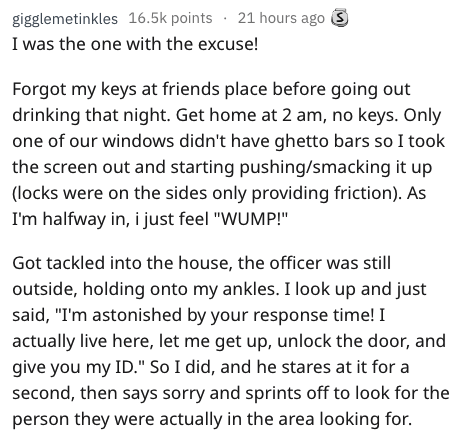 """Text - gigglemetinkles 16.5k points 21 hours ago I was the one with the excuse! Forgot my keys at friends place before going out drinking that night. Get home at 2 am, no keys. Only one of our windows didn't have ghetto bars so I took the screen out and starting pushing/smacking it up (locks were on the sides only providing friction). As I'm halfway in, i just feel """"WUMP!"""" Got tackled into the house, the officer was still outside, holding onto my ankles. I look up and just said, """"I'm astonished"""