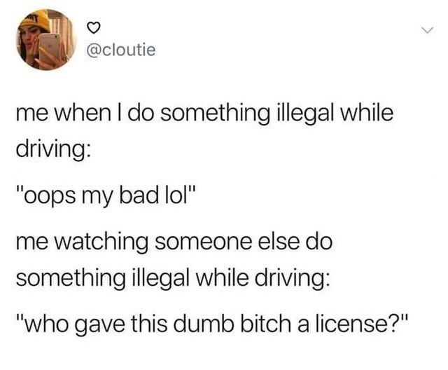 "Text - @cloutie me when I do something illegal while driving: ""oops my bad lol"" me watching someone else do something illegal while driving: ""who gave this dumb bitch a license?"""