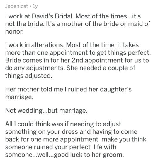 askreddit - Text - Jadenlost ly I work at David's Bridal. Most of the times...it's not the bride. It's a mother of the bride or maid of honor. I work in alterations. Most of the time, it takes more than one appointment to get things perfect. Bride comes in for her 2nd appointment for us to do any adjustments. She needed a couple of things adjusted Her mother told me I ruined her daughter's marriage. Not wedding...but marriage. All I could think was if needing to adjust something on your dress an