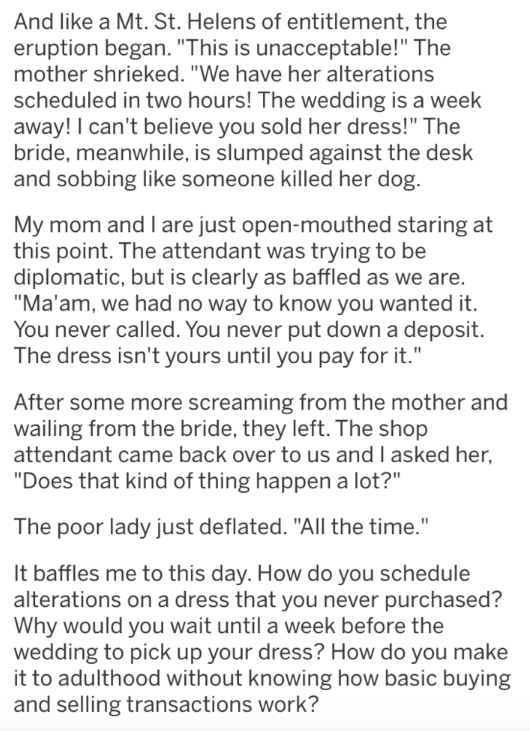 """askreddit - Text - And like a Mt. St. Helens of entitlement, the eruption began. """"This is unacceptable!"""" The mother shrieked. """"We have her alterations scheduled in two hours! The wedding is a week away! I can't believe you sold her dress!"""" The bride, meanwhile, is slumped against the desk and sobbing like someone killed her dog. My mom and I are just open-mouthed staring at this point. The attendant was trying to be diplomatic, but is clearly as baffled as we are. """"Ma'am, we had no way to know y"""