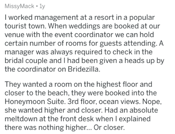 askreddit - Text - MissyMack 1y I worked management at a resort in a popular tourist town. When weddings are booked at our venue with the event coordinator we can hold certain number of rooms for guests attending. A manager was always required to check in the bridal couple and I had been given a heads up by the coordinator on Bridezilla. They wanted a room on the highest floor and closer to the beach, they were booked into the Honeymoon Suite. 3rd floor, ocean views. Nope she wanted higher and c