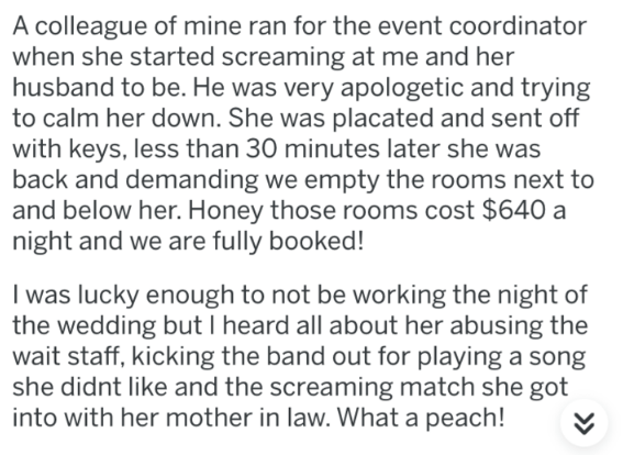 askreddit - Text - A colleague of mine ran for the event coordinator when she started screaming at me and her husband to be. He was very apologetic and trying to calm her down. She was placated and sent off with keys, less than 30 minutes later she was back and demanding we empty the rooms next to and below her. Honey those rooms cost $640 a night and we are fully booked! I was lucky enough to not be working the night of the wedding but I heard all about her abusing the wait staff, kicking the b