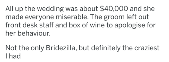 askreddit - Text - All up the wedding was about $40,000 and she made everyone miserable. The groom left out front desk staff and box of wine to apologise for her behaviour. Not the only Bridezilla, but definitely the craziest I had
