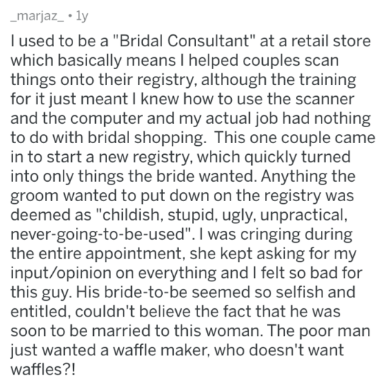 """askreddit - Text - marjaz_ 1y I used to be a """"Bridal Consultant"""" at a retail store which basically means I helped couples scan things onto their registry, although the training for it just meant I knew how to use the scanner and the computer and my actual job had nothing to do with bridal shopping. This one couple came in to start a new registry, which quickly turned into only things the bride wanted. Anything the groom wanted to put down on the registry was deemed as """"childish, stupid, ugly, un"""
