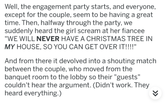 "askreddit - Text - Well, the engagement party starts, and everyone, except for the couple, seem to be having a great time. Then, halfway through the party, we suddenly heard the girl scream at her fiancee ""WE WILL NEVER HAVE A CHRISTMAS TREE IN MY HOUSE, SO YOU CAN GET OVER IT!!!!"" And from there it devolved into a shouting match between the couple, who moved from the banquet room to the lobby so their ""guests"" couldn't hear the argument. (Didn't work. They heard everything.)"