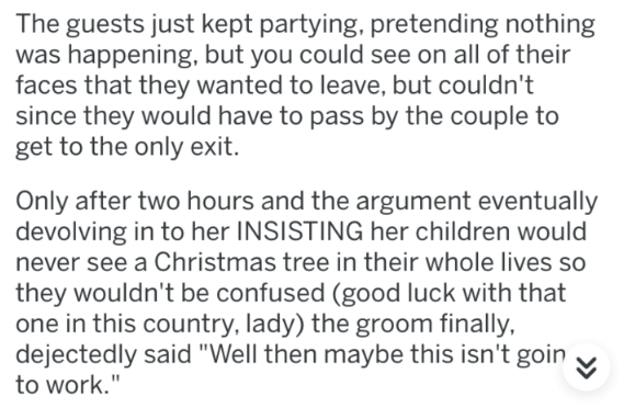 """askreddit - Text - The guests just kept partying, pretending nothing was happening, but you could see on all of their faces that they wanted to leave, but couldn't since they would have to pass by the couple to get to the only exit. Only after two hours and the argument eventually devolving in to her INSISTING her children would never see a Christmas tree in their whole lives so they wouldn't be confused (good luck with that one in this country, lady) the groom finally, dejectedly said """"Well the"""