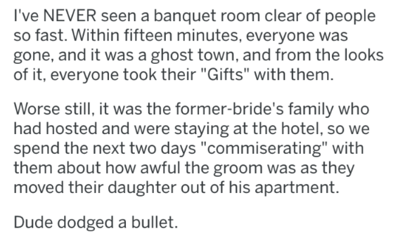 "askreddit - Text - I've NEVER seen a banquet room clear of people so fast. Within fifteen minutes, everyone was gone, and it was a ghost town, and from the looks of it, everyone took their ""Gifts"" with them. Worse still, it was the former-bride's family who had hosted and were staying at the hotel, so we spend the next two days ""commiserating"" with them about how awful the groom was as they moved their daughter out of his apartment. Dude dodged a bullet."