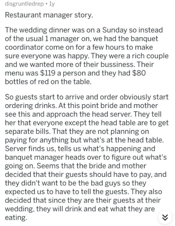askreddit - Text - disgruntledrep. ly Restaurant manager story. The wedding dinner was on a Sunday so instead of the usual 1 manager on, we had the banquet coordinator come on for a few hours to make sure everyone was happy. They were a rich couple and we wanted more of their bussiness. Their menu was $119 a person and they had $80 bottles of red on the table. So guests start to arrive and order obviously start ordering drinks. At this point bride and mother see this and approach the head server