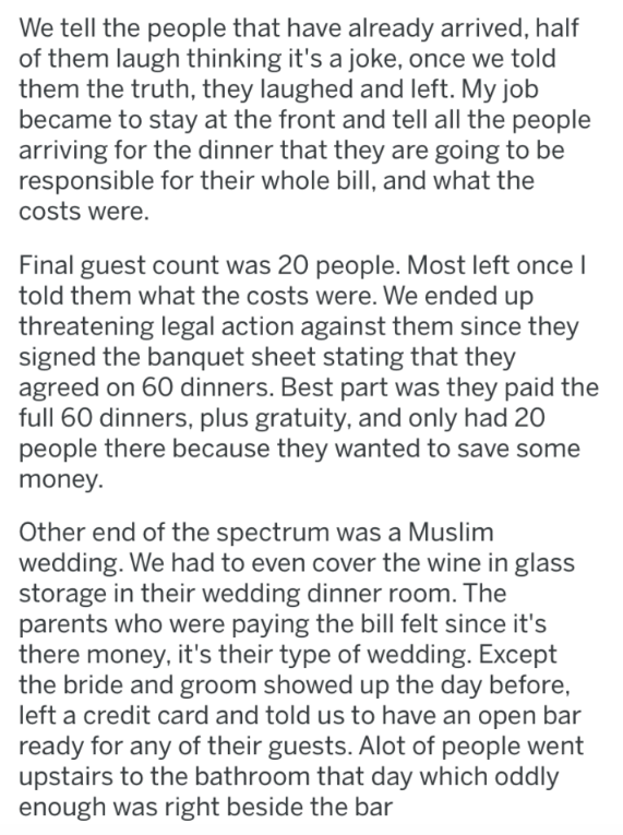 askreddit - Text - We tell the people that have already arrived, half of them laugh thinking it's a joke, once we told them the truth, they laughed and left. My job became to stay at the front and tell all the people arriving for the dinner that they are going to be responsible for their whole bill, and what the costs were. Final guest count was 20 people. Most left once l told them what the costs were. We ended up threatening legal action against them since they signed the banquet sheet stating
