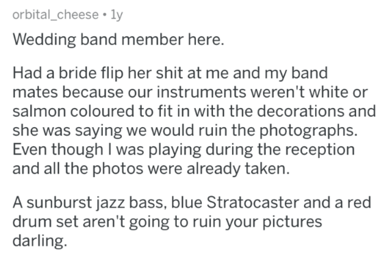 askreddit - Text - orbital_cheese. ly Wedding band member here. Had a bride flip her shit at me and my band mates because our instruments weren't white or salmon coloured to fit in with the decorations and she was saying we would ruin the photographs. Even though I was playing during the reception and all the photos were already taken A sunburst jazz bass, blue Stratocaster and a red drum set aren't going to ruin your pictures darling