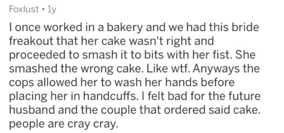 askreddit - Text - Foxlust ly I once worked in a bakery and we had this bride freakout that her cake wasn't right and proceeded to smash it to bits with her fist. She smashed the wrong cake. Like wtf. Anyways the cops allowed her to wash her hands before placing her in handcuffs. I felt bad for the future husband and the couple that ordered said cake. people are cray cray