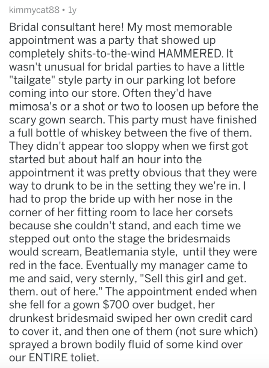 """askreddit - Text - kimmycat88 ly Bridal consultant here! My most memorable appointment was a party that showed up completely shits-to-the-wind HAMMERED. It wasn't unusual for bridal parties to have a little """"tailgate"""" style party in our parking lot before coming into our store. Often they'd have mimosa's or a shot or two to loosen up before the scary gown search. This party must have finished a full bottle of whiskey between the five of them. They didn't appear too sloppy when we first got start"""