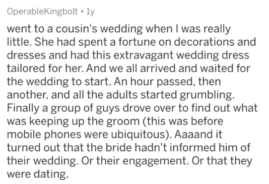 askreddit - Text - OperableKingbolt ly went to a cousin's wedding when I was really little. She had spent a fortune on decorations and dresses and had this extravagant wedding dress tailored for her. And we all arrived and waited for the wedding to start. An hour passed, then another, and all the adults started grumbling. Finally a group of guys drove over to find out what was keeping up the groom (this was before mobile phones were ubiquitous). Aaaand it turned out that the bride hadn't informe