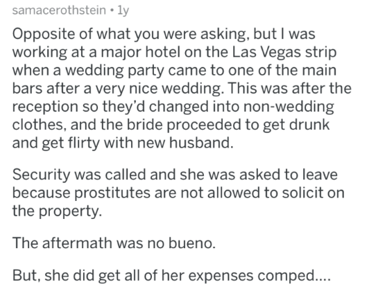 askreddit - Text - samacerothstein ly Opposite of what you were asking, but I was working at a major hotel on the Las Vegas strip when a wedding party came to one of the main bars after a very nice wedding. This was after the reception so they'd changed into non-wedding clothes, and the bride proceeded to get drunk and get flirty with new husband. Security was called and she was asked to leave because prostitutes are not allowed to solicit on the property The aftermath was no bueno. But, she did