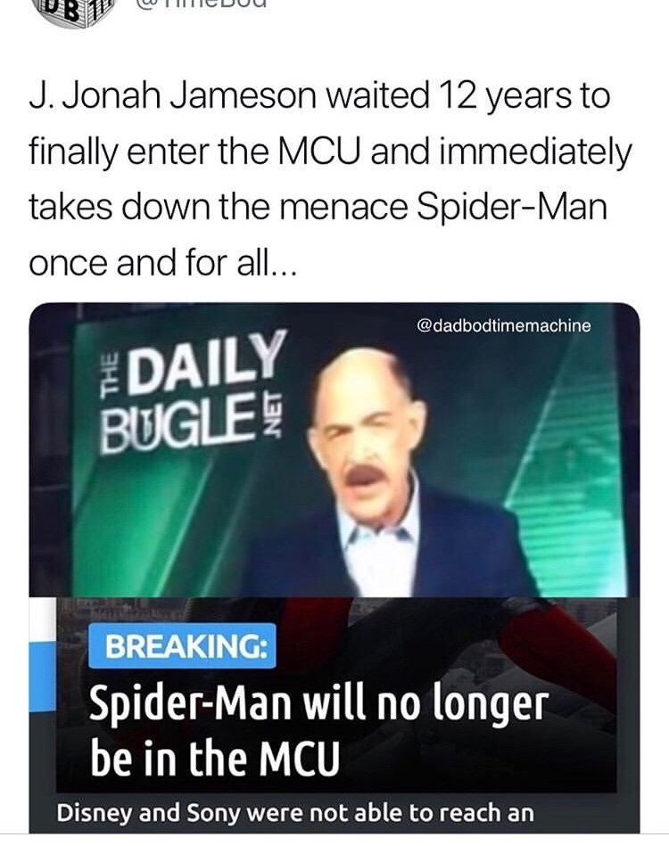 spider man - Text - J. Jonah Jameson waited 12 years to finally enter the MCU and immediately takes down the menace Spider-Man once and for all... @dadbodtimemachine DAILY BUGLE BREAKING: Spider-Man will no longer be in the MCU Disney and Sony were not able to reach an