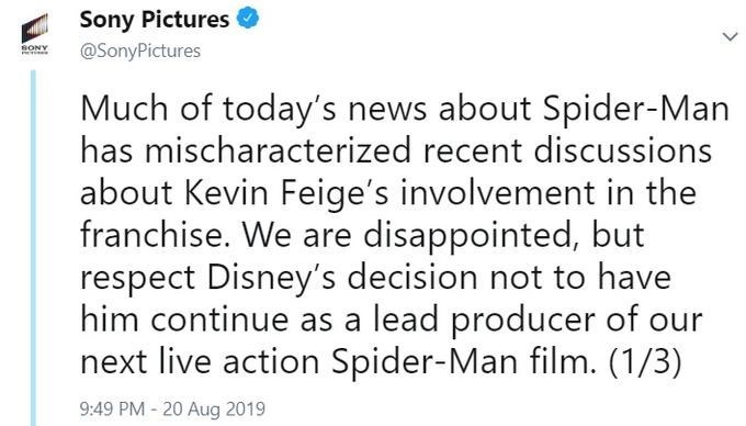 spider man - Text - Sony Pictures @SonyPictures SONY Much of today's news about Spider-Man has mischaracterized recent discussions about Kevin Feige's involvement in the franchise. We are disappointed, but respect Disney's decision not to have him continue as a lead producer of our next live action Spider-Man film. (1/3) 9:49 PM -20 Aug 2019
