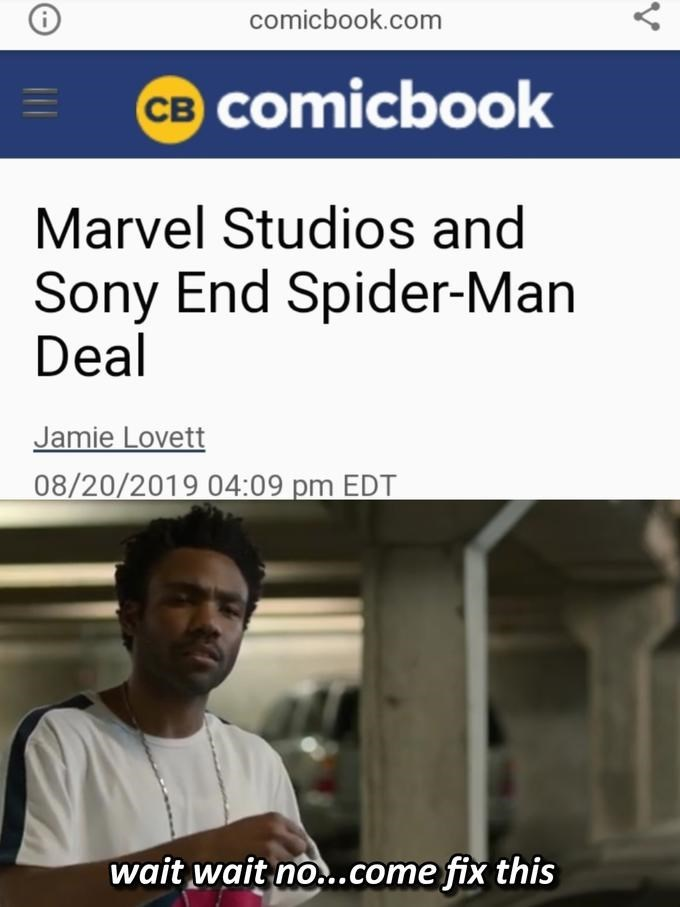 spider man - Text - comicbook.com CB Comicbook Marvel Studios and Sony End Spider-Man Deal Jamie Lovett 08/20/2019 04:09 pm EDT wait wait no...come fix this Y