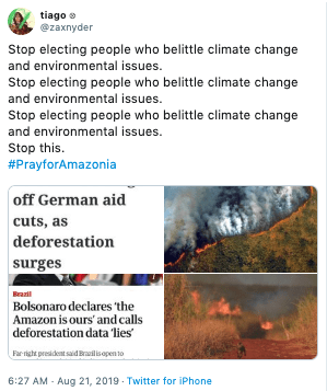 Text - tiago zaxnyder Stop electing people who belittle climate change and environmental issues. Stop electing people who belittle climate change and environmental issues. Stop electing people who belittle climate change and environmental issues Stop this #PrayforAmazonia off German aid cuts, as deforestation surges Brazil Bolsonaro declares 'the Amazon is ours' and calls deforestation data lies Farright president said Enailis open to 6:27 AM - Aug 21, 2019 Twitter for iPhone