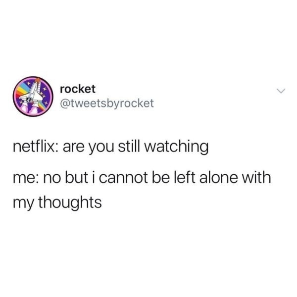 Text - rocket @tweetsbyrocket netflix: are you still watching me: no but i cannot be left alone with my thoughts