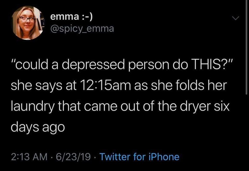 "Text - emma:-) @spicy emma ""could a depressed person do THIS?"" she says at 12:15am as she folds her laundry that came out of the dryer six days ago 2:13 AM 6/23/19 Twitter for iPhone"