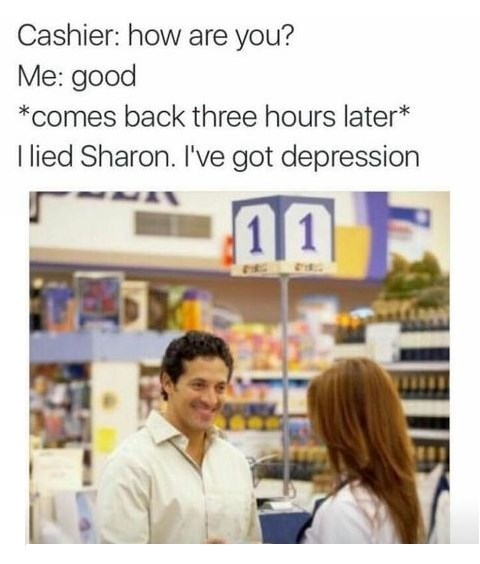 Product - Cashier: how are you? Me: good comes back three hours later* I lied Sharon. I've got depression