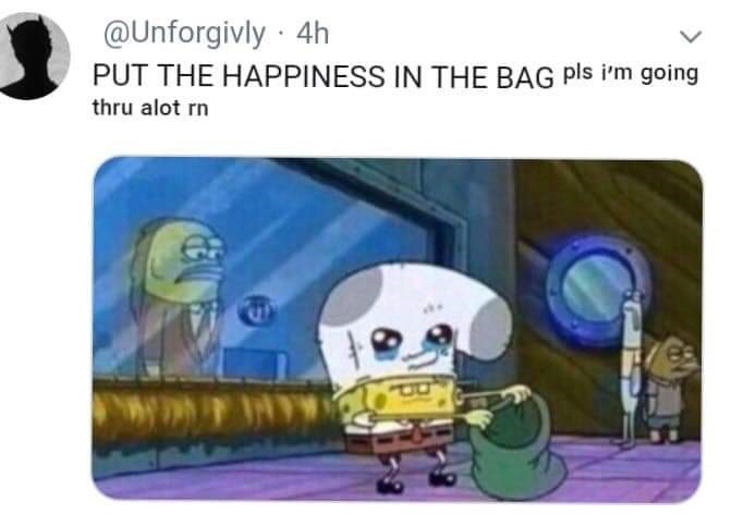 Cartoon - @Unforgivly 4h PUT THE HAPPINESS IN THE BAG pls i'm going thru alot rn