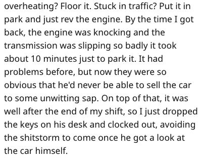 car dealership - Text - overheating? Floor it. Stuck in traffic? Put it in park and just rev the engine. By the time I got back, the engine was knocking and the transmission was slipping so badly it took about 10 minutes just to park it. It had problems before, but now they were so obvious that he'd never be able to sell the car to some unwitting sap. On top of that, it was well after the end of my shift, so I just dropped the keys on his desk and clocked out, avoiding the shitstorm to come once