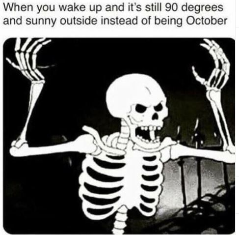 Skeleton - When you wake up and it's still 90 degrees and sunny outside instead of being October