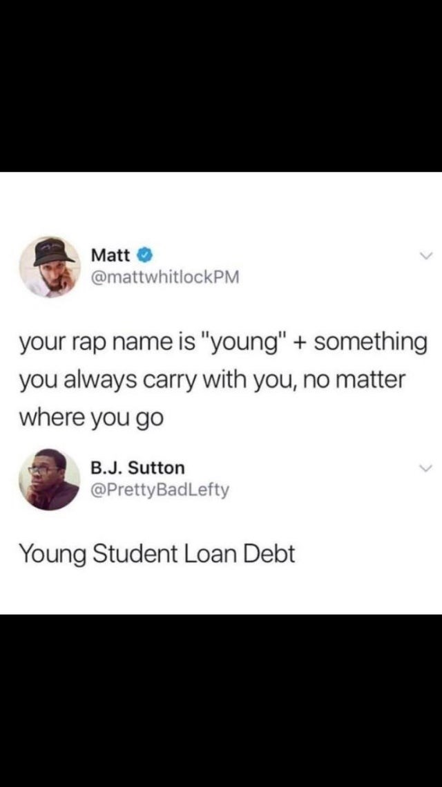 "stupid but true - Text - Matt @mattwhitlockPM your rap name is ""young"" + something you always carry with you, no matter where you go B.J. Sutton @PrettyBadLefty Young Student Loan Debt"