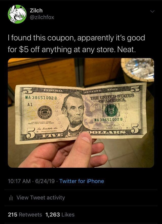 stupid but true - Money - Zilch @zilchfox I found this coupon, apparently it's good for $5 off anything at any store. Neat. FEDEREAL NOTE RESEIewE THS UNTTED STATES OFAMERICA MA 38651002 B A1 MA 38651002 B THIS NOTE Is reAL TENDER roR ALL DEar PUBLIC AND PRI DOLLARS Bi E VE 10:17 AM 6/24/19 Twitter for iPhone lView Tweet activity 215 Retweets 1,263 Likes
