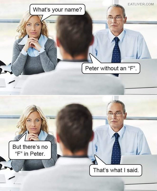 "stupid but true - White-collar worker - EATLIVER.COM What's your name? Peter without an ""F"" But there's no ""F"" in Peter. That's what I said."