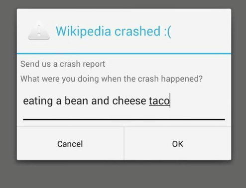 stupid but true - Text - Wikipedia crashed :( Send us a crash report What were you doing when the crash happened? eating a bean and cheese taco Cancel OK