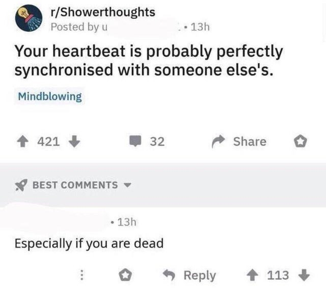 stupid but true - Text - r/Showerthoughts Posted by u 13h Your heartbeat is probably perfectly synchronised with someone else's. Mindblowing Share 421 32 BEST COMMENTS 13h Especially if you are dead Reply 113