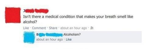 stupid but true - Text - Isn't there a medical condition that makes your breath smell like alcohol? Like Comment Share about an hour ago Alcoholism? about an hour ago Like B