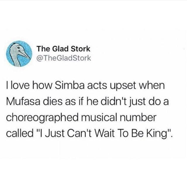 "stupid but true - Text - The Glad Stork @TheGladStork I love how Simba acts upset when Mufasa dies as if he didn't just do a choreographed musical number called ""I Just Can't Wait To Be King"""