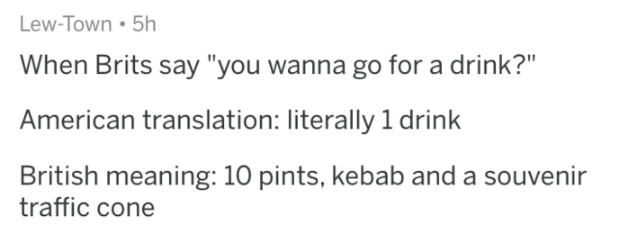 """askreddit - Text - Lew-Town 5h When Brits say """"you wanna go for a drink?"""" American translation: literally 1 drink British meaning: 10 pints, kebab and a souvenir traffic cone"""