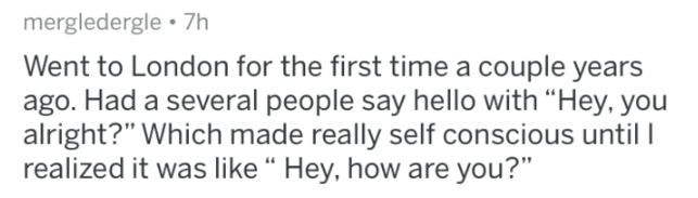 """askreddit - Text - mergledergle 7h Went to London for the first time a couple years ago. Had a several people say hello with """"Hey, you alright?"""" Which made really self conscious until I realized it was like """" Hey, how are you?"""""""