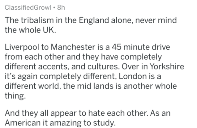 askreddit - Text - ClassifiedGrowl 8h The tribalism in the England alone, never mind the whole UK. Liverpool to Manchester is a 45 minute drive from each other and they have completely different accents, and cultures. Over in Yorkshire it's again completely different, London is a different world, the mid lands is another whole thing. And they all appear to hate each other. As an American it amazing to study.