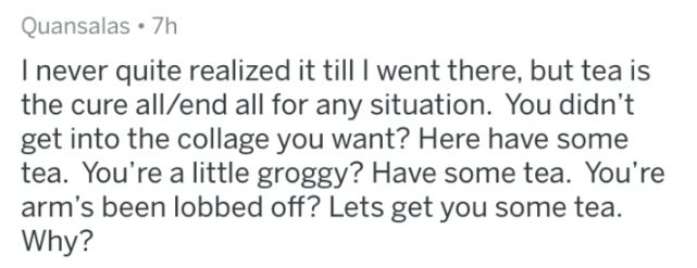 askreddit - Text - Quansalas 7h Inever quite realized it till I went there, but tea is the cure all/end all for any situation. You didn't get into the collage you want? Here have some tea. You're a little groggy? Have some tea. You're arm's been lobbed off? Lets get you some tea. Why?