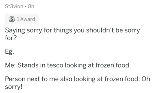 askreddit - Text - St3vion 8h S 1 Award Saying sorry for things you shouldn't be sorry for? Eg. Me: Stands in tesco looking at frozen food. Person next to me also looking at frozen food: Oh sorry!