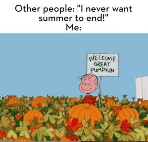 "Text - Other people: ""I never want summer to end!"" Me: WELCOME GREAT PUMPKIN"