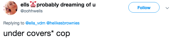 Text - ellsprobably dreaming of u Follow @oohhwells Replying to@ella_vdm @helikesbrownies under covers* cop