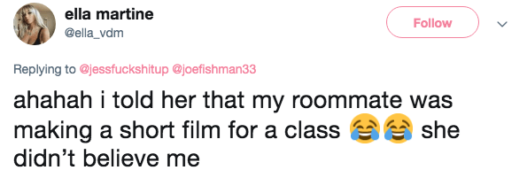 Text - ella martine Follow @ella_vdm Replying to @jessfuckshitup @joefishman33 ahahah i told her that my roommate was making a short film for a class didn't believe me she
