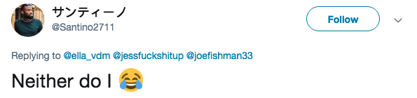 Text - サンティーノ Follow @Santino2711 Replying to @ella_vdm @jessfuckshitup @joefishman33 Neither do I