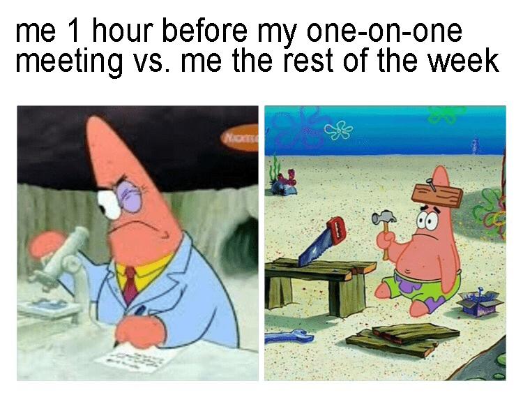 "Spongebob meme - ""Me 1 hour before my one-on-one meeting vs. me the rest of the week"""