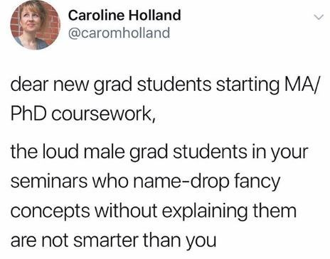 Text - Caroline Holland @caromholland dear new grad students starting MA/ PhD coursework the loud male grad students in your seminars who name-drop fancy concepts without explaining them are not smarter than you